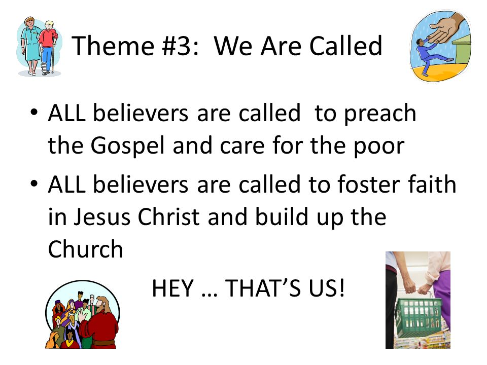 Theme #3: We Are Called ALL believers are called to preach the Gospel and care for the poor ALL believers are called to foster faith in Jesus Christ and build up the Church HEY … THAT'S US!
