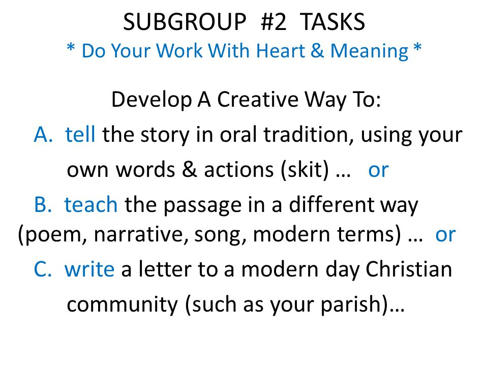 SUBGROUP #2 TASKS * Do Your Work With Heart & Meaning * Develop A Creative Way To: A.