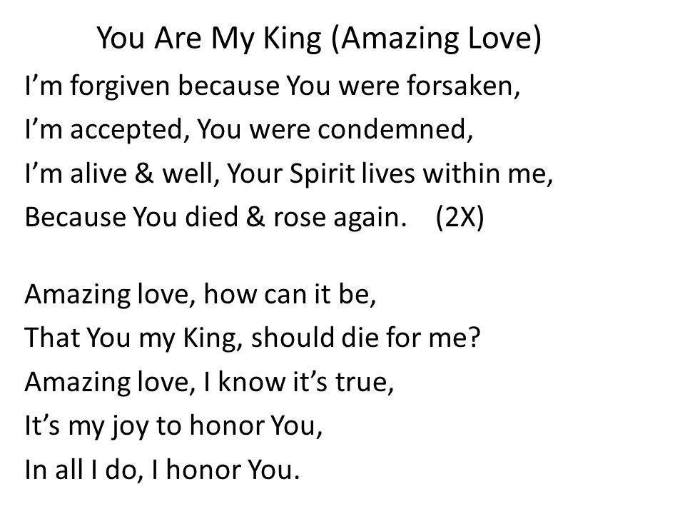 You Are My King (Amazing Love) I'm forgiven because You were forsaken, I'm accepted, You were condemned, I'm alive & well, Your Spirit lives within me, Because You died & rose again.