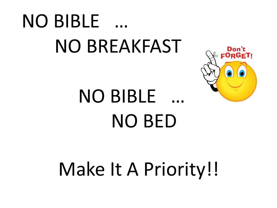 NO BIBLE … NO BREAKFAST NO BIBLE … NO BED Make It A Priority!!