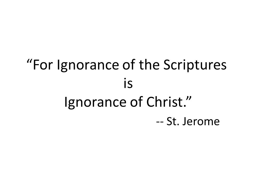 For Ignorance of the Scriptures is Ignorance of Christ. -- St. Jerome