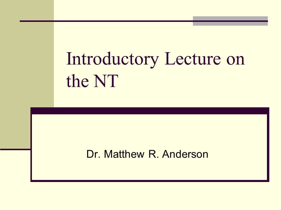 Introductory Lecture on the NT Dr. Matthew R. Anderson