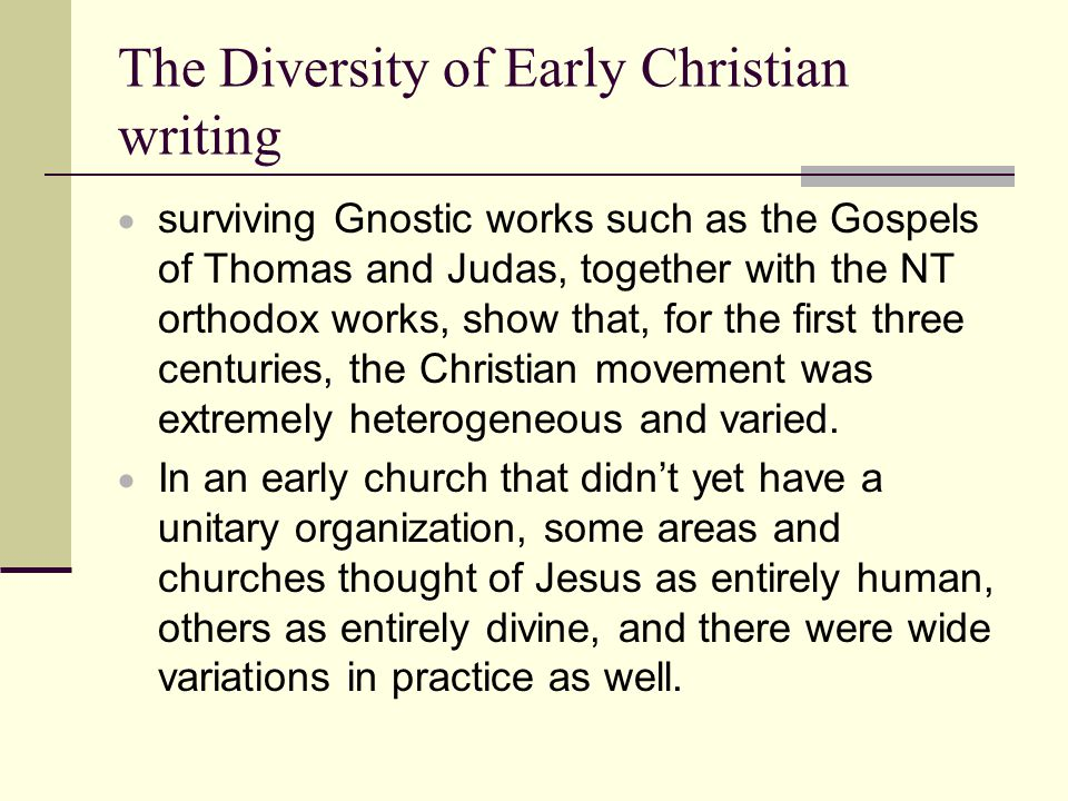The Diversity of Early Christian writing  surviving Gnostic works such as the Gospels of Thomas and Judas, together with the NT orthodox works, show that, for the first three centuries, the Christian movement was extremely heterogeneous and varied.