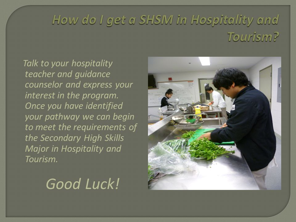 Students who graduate with a SHSM can look forward to improved prospects after graduation because of the recognition of and support for the SHSM framework content from a variety of representatives from the hospitality and tourism sector, apprenticeship training programs, colleges, and universities.