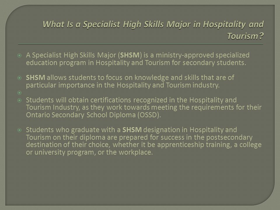  A Specialist High Skills Major (SHSM) is a ministry-approved specialized education program in Hospitality and Tourism for secondary students.