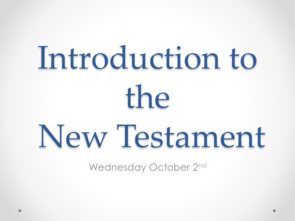 Introduction to the New Testament Wednesday October 2 nd