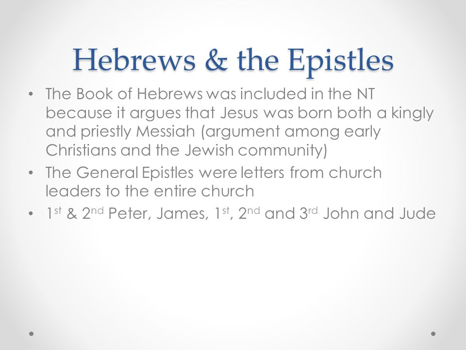 Hebrews & the Epistles The Book of Hebrews was included in the NT because it argues that Jesus was born both a kingly and priestly Messiah (argument a
