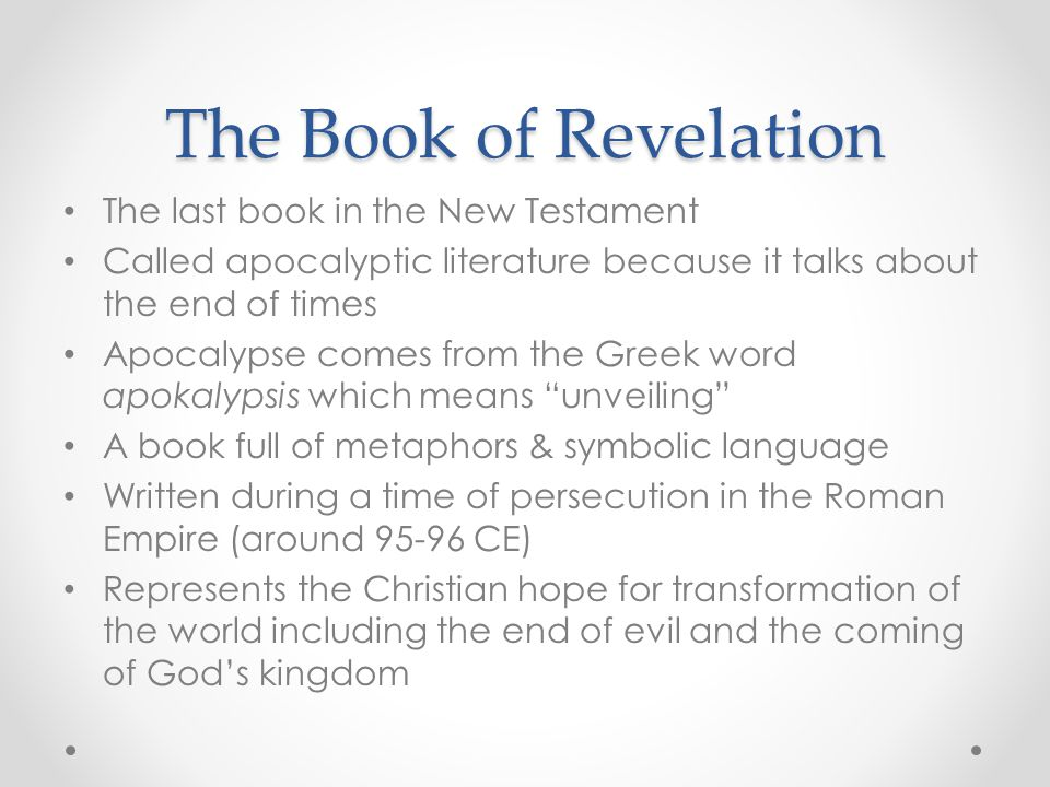 The Book of Revelation The last book in the New Testament Called apocalyptic literature because it talks about the end of times Apocalypse comes from