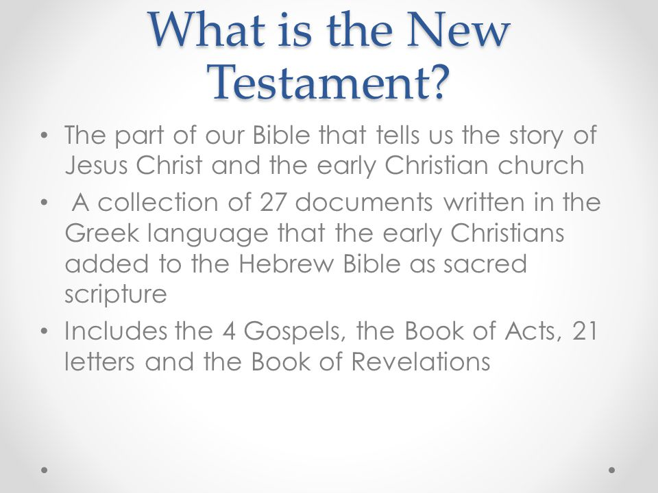 What is the New Testament? The part of our Bible that tells us the story of Jesus Christ and the early Christian church A collection of 27 documents w