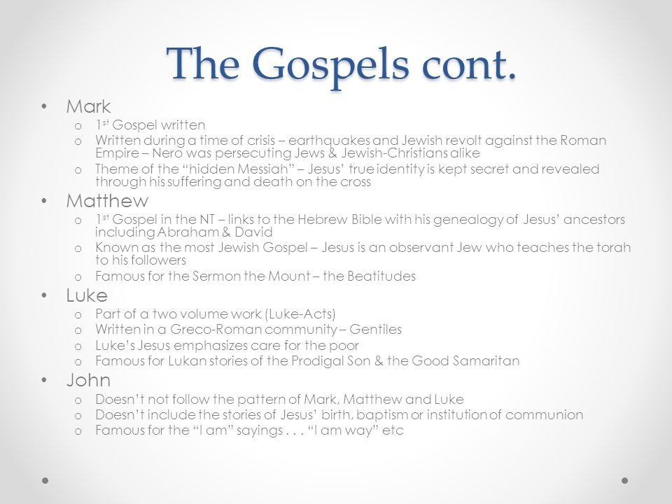 The Gospels cont. Mark o 1 st Gospel written o Written during a time of crisis – earthquakes and Jewish revolt against the Roman Empire – Nero was per