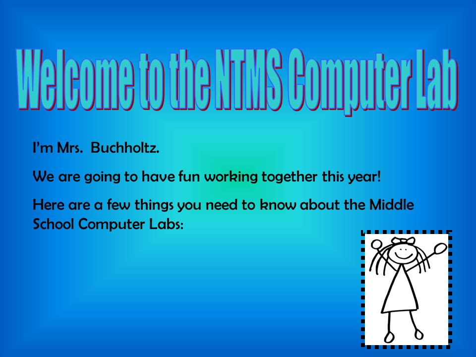I'm Mrs. Buchholtz. We are going to have fun working together this year! Here are a few things you need to know about the Middle School Computer Labs: