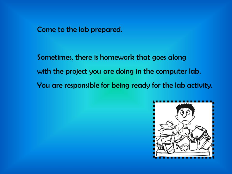 Come to the lab prepared. Sometimes, there is homework that goes along with the project you are doing in the computer lab. You are responsible for bei