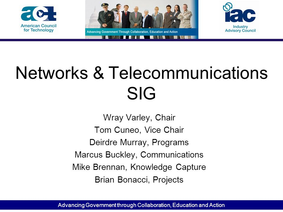 Advancing Government through Collaboration, Education and Action Networks & Telecommunications SIG Wray Varley, Chair Tom Cuneo, Vice Chair Deirdre Mu