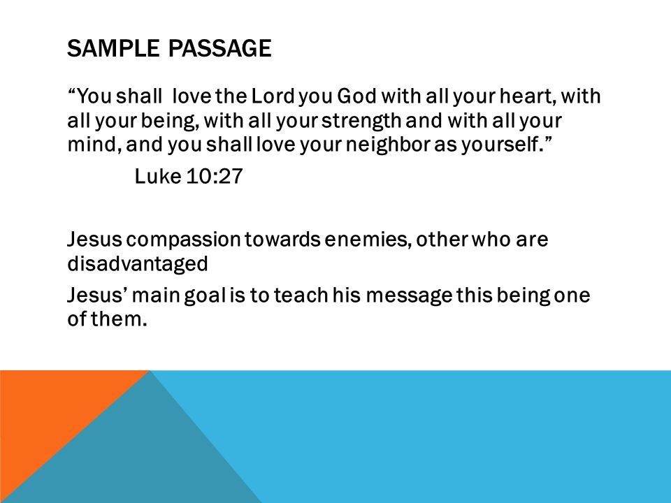 SAMPLE PASSAGE You shall love the Lord you God with all your heart, with all your being, with all your strength and with all your mind, and you shall love your neighbor as yourself. Luke 10:27 Jesus compassion towards enemies, other who are disadvantaged Jesus' main goal is to teach his message this being one of them.