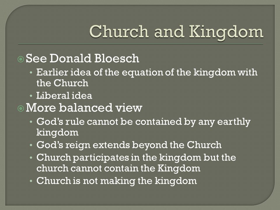  See Donald Bloesch Earlier idea of the equation of the kingdom with the Church Liberal idea  More balanced view God's rule cannot be contained by any earthly kingdom God's reign extends beyond the Church Church participates in the kingdom but the church cannot contain the Kingdom Church is not making the kingdom