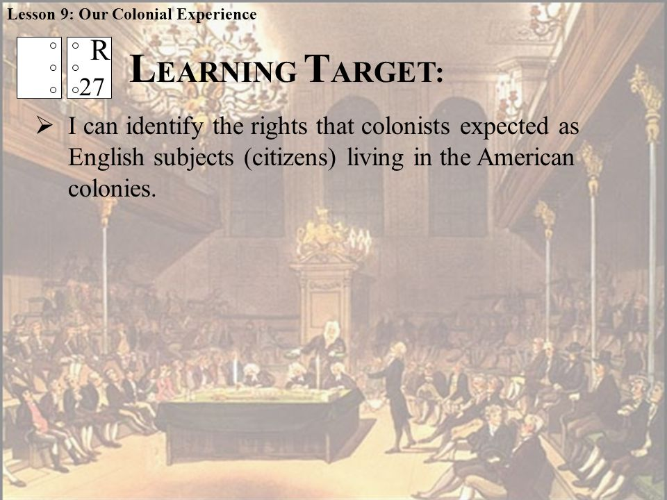 L EARNING T ARGET:  I can identify the rights that colonists expected as English subjects (citizens) living in the American colonies.