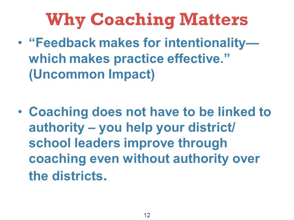 Feedback makes for intentionality— which makes practice effective. (Uncommon Impact) Coaching does not have to be linked to authority – you help your district/ school leaders improve through coaching even without authority over the districts.