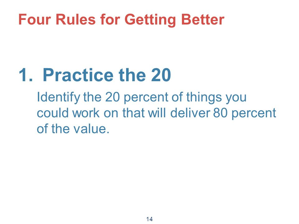 14 Four Rules for Getting Better 1.Practice the 20 Identify the 20 percent of things you could work on that will deliver 80 percent of the value.