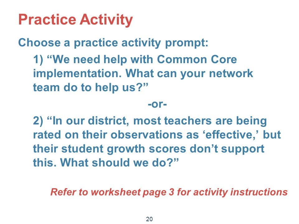 """20 Practice Activity Choose a practice activity prompt: 1) """"We need help with Common Core implementation. What can your network team do to help us?"""" -"""