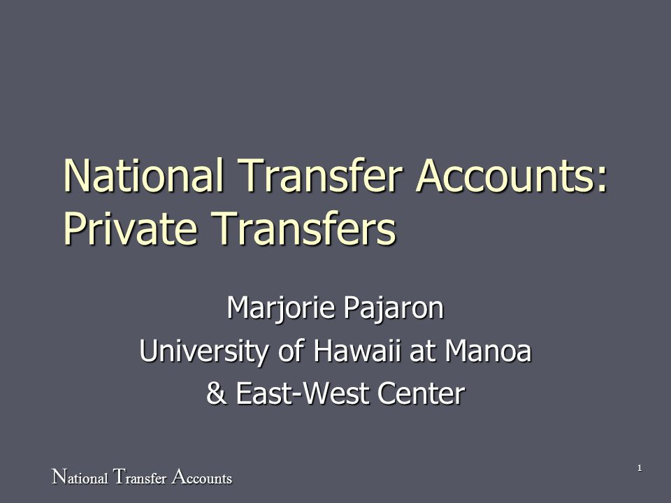 N ational T ransfer A ccounts 1 National Transfer Accounts: Private Transfers Marjorie Pajaron University of Hawaii at Manoa & East-West Center