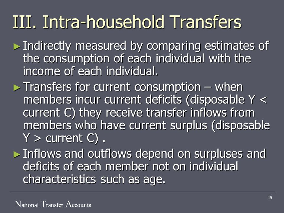 N ational T ransfer A ccounts 19 III. Intra-household Transfers ► Indirectly measured by comparing estimates of the consumption of each individual wit