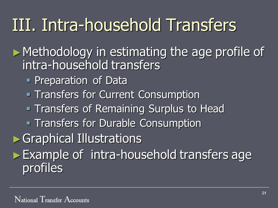 N ational T ransfer A ccounts 21 III. Intra-household Transfers ► Methodology in estimating the age profile of intra-household transfers  Preparation