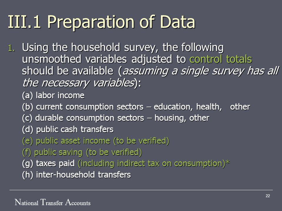 N ational T ransfer A ccounts 22 III.1 Preparation of Data 1. Using the household survey, the following unsmoothed variables adjusted to control total