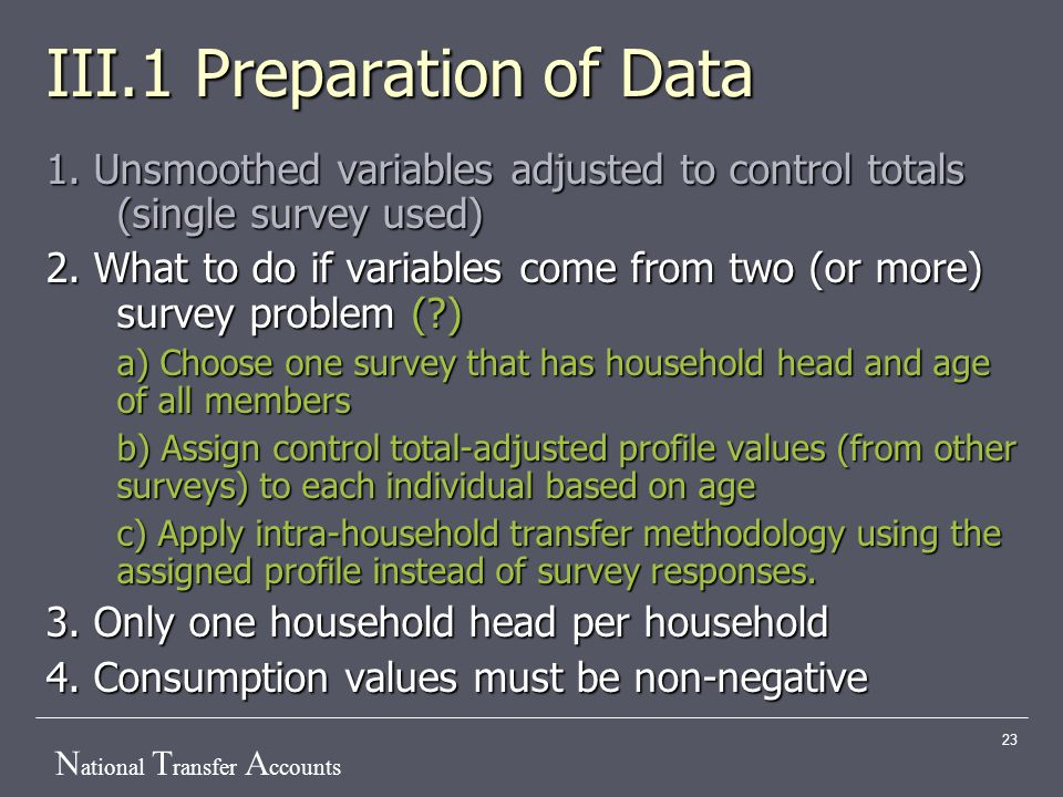 N ational T ransfer A ccounts 23 III.1 Preparation of Data 1. Unsmoothed variables adjusted to control totals (single survey used) 2. What to do if va