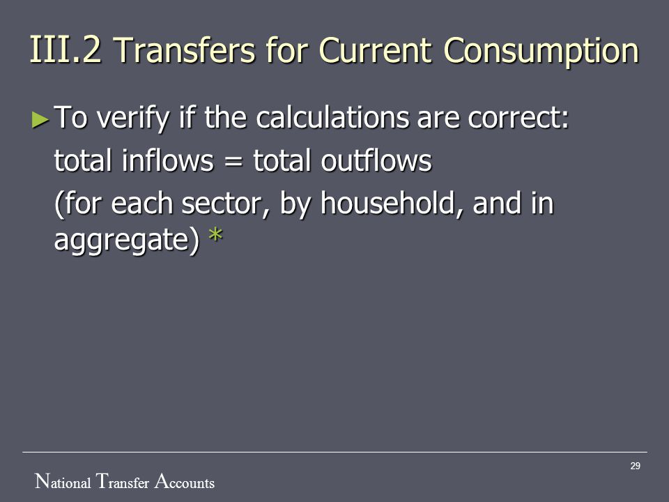 N ational T ransfer A ccounts 29 III.2 Transfers for Current Consumption ► To verify if the calculations are correct: total inflows = total outflows (for each sector, by household, and in aggregate) *