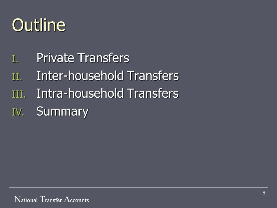 N ational T ransfer A ccounts 5 Outline I. Private Transfers II. Inter-household Transfers III. Intra-household Transfers IV. Summary