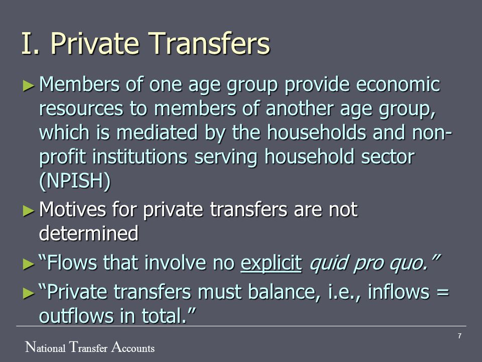 N ational T ransfer A ccounts 7 I. Private Transfers ► Members of one age group provide economic resources to members of another age group, which is m