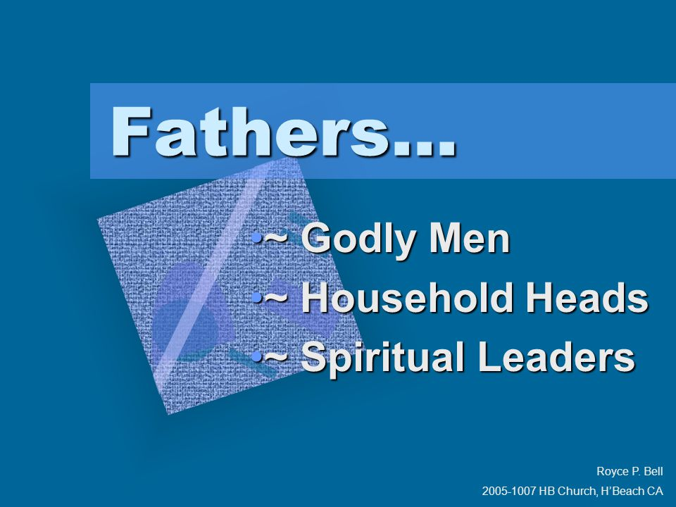 Fathers... ~ Godly Men~ Godly Men ~ Household Heads~ Household Heads ~ Spiritual Leaders~ Spiritual Leaders Royce P. Bell 2005-1007 HB Church, H'Beach