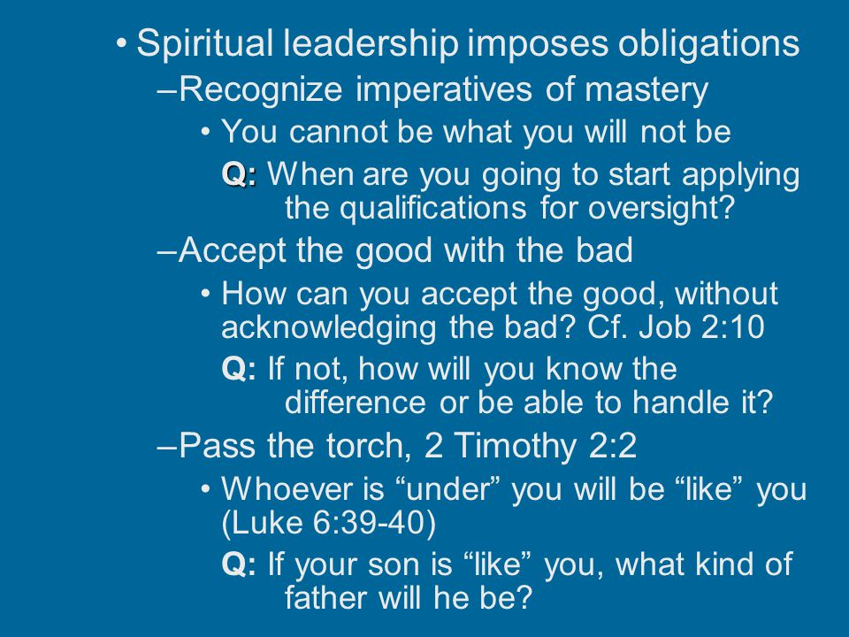 Spiritual leadership imposes obligations –Recognize imperatives of mastery You cannot be what you will not be Q: Q: When are you going to start applying the qualifications for oversight.