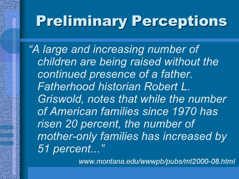 "Preliminary Perceptions ""A large and increasing number of children are being raised without the continued presence of a father. Fatherhood historian R"
