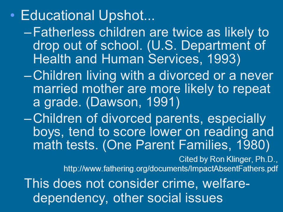 Educational Upshot... –Fatherless children are twice as likely to drop out of school. (U.S. Department of Health and Human Services, 1993) –Children l