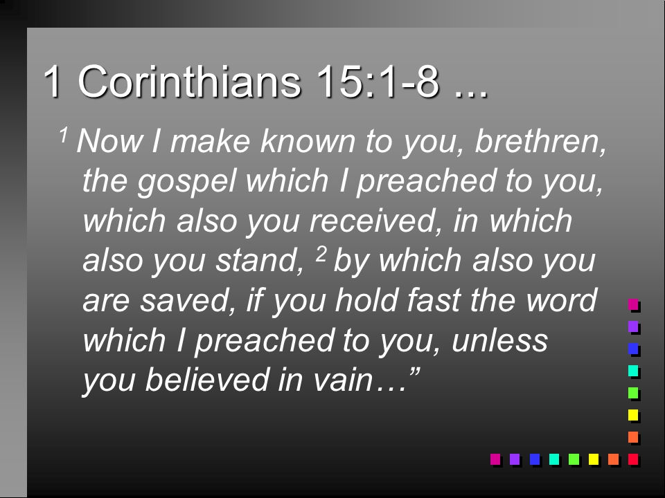 1 Corinthians 15:1-8... 1 Now I make known to you, brethren, the gospel which I preached to you, which also you received, in which also you stand, 2 b