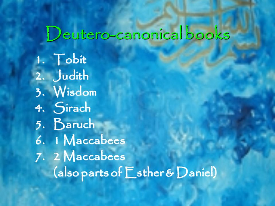 Deutero-canonical books 1.Tobit 2.Judith 3.Wisdom 4.Sirach 5.Baruch 6.1 Maccabees 7.2 Maccabees (also parts of Esther & Daniel)