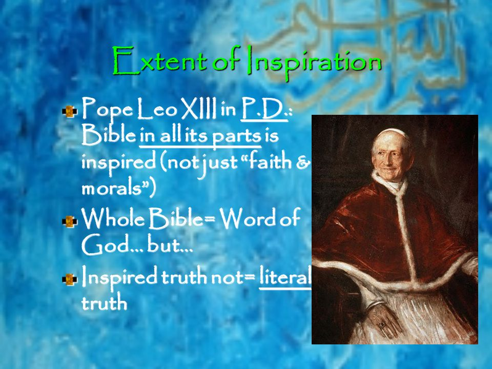 Extent of Inspiration Pope Leo XIII in P.D.: Bible in all its parts is inspired (not just faith & morals ) Whole Bible= Word of God… but… Inspired truth not= literal truth