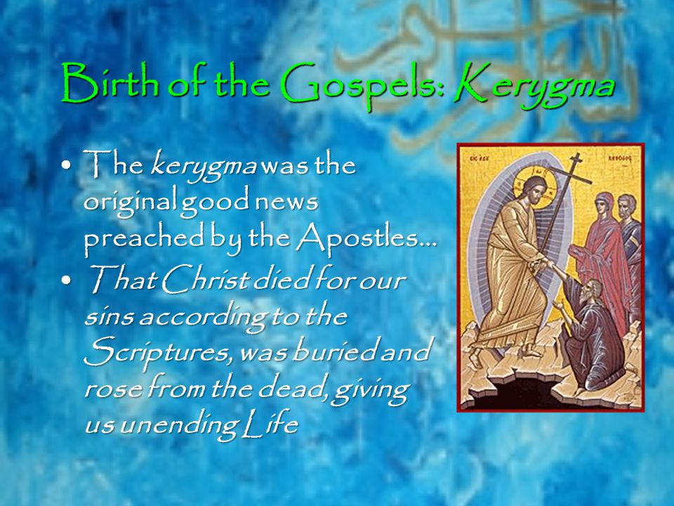 Birth of the Gospels: Kerygma The kerygma was the original good news preached by the Apostles…The kerygma was the original good news preached by the Apostles… That Christ died for our sins according to the Scriptures, was buried and rose from the dead, giving us unending LifeThat Christ died for our sins according to the Scriptures, was buried and rose from the dead, giving us unending Life