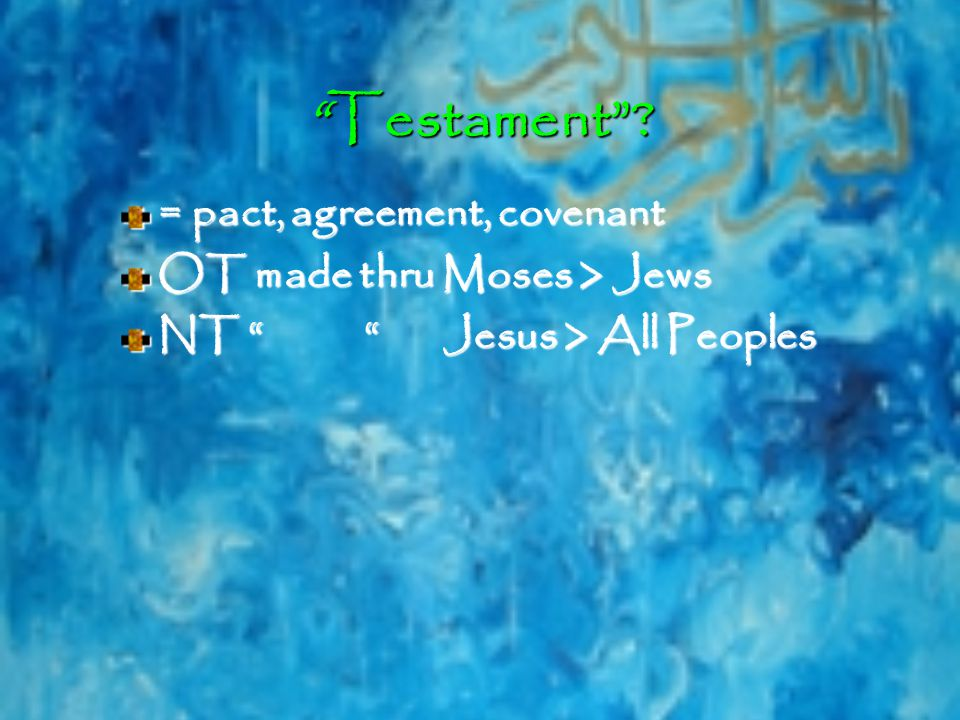 Testament = pact, agreement, covenant OT made thru Moses > Jews NT Jesus > All Peoples