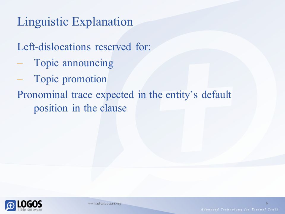 www.ntdiscourse.org6 Linguistic Explanation Left-dislocations reserved for: –Topic announcing –Topic promotion Pronominal trace expected in the entity's default position in the clause