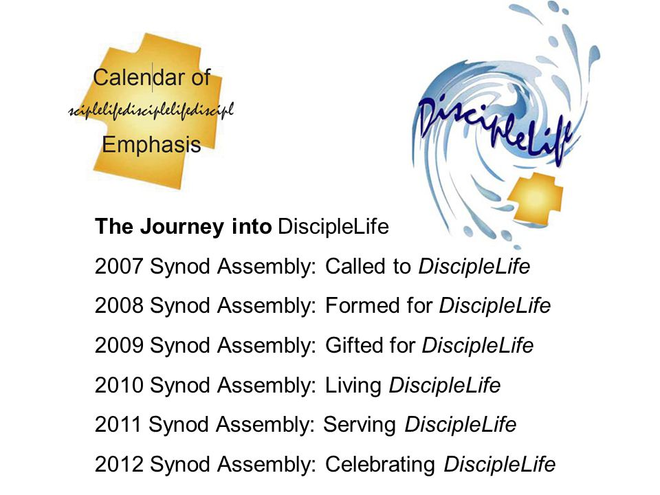 The Journey into DiscipleLife 2007 Synod Assembly: Called to DiscipleLife 2008 Synod Assembly: Formed for DiscipleLife 2009 Synod Assembly: Gifted for DiscipleLife 2010 Synod Assembly: Living DiscipleLife 2011 Synod Assembly: Serving DiscipleLife 2012 Synod Assembly: Celebrating DiscipleLife