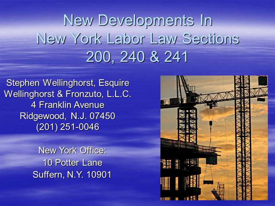 New Developments In New York Labor Law Sections 200, 240 & 241 Stephen Wellinghorst, Esquire Wellinghorst & Fronzuto, L.L.C. 4 Franklin Avenue Ridgewo