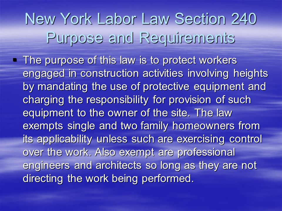New York Labor Law Section 240 Purpose and Requirements  The purpose of this law is to protect workers engaged in construction activities involving h