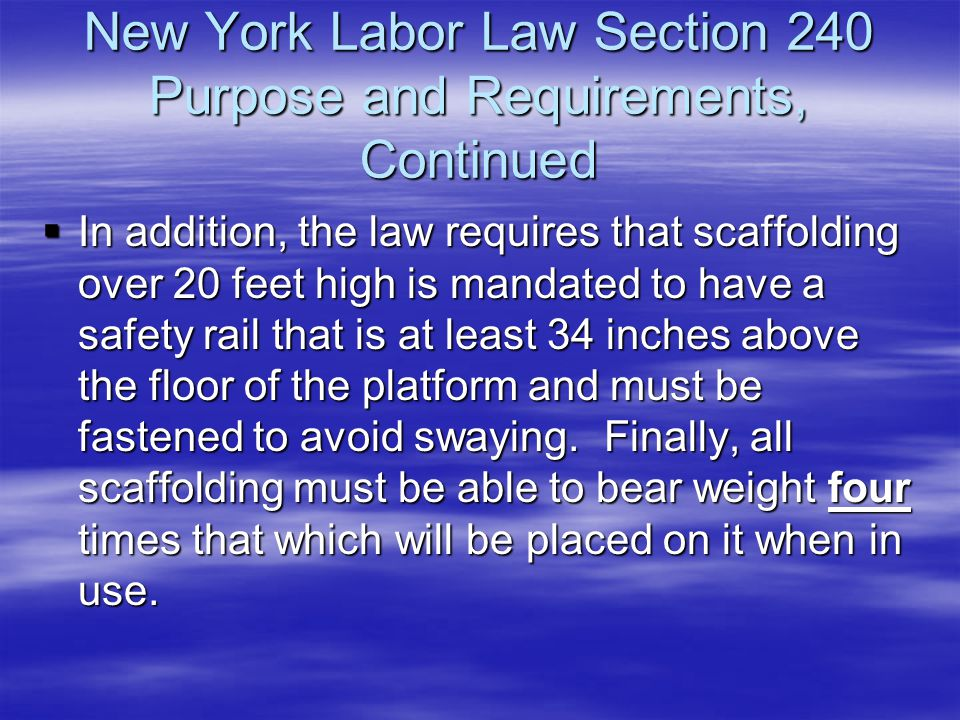 New York Labor Law Section 240 Purpose and Requirements, Continued  In addition, the law requires that scaffolding over 20 feet high is mandated to h