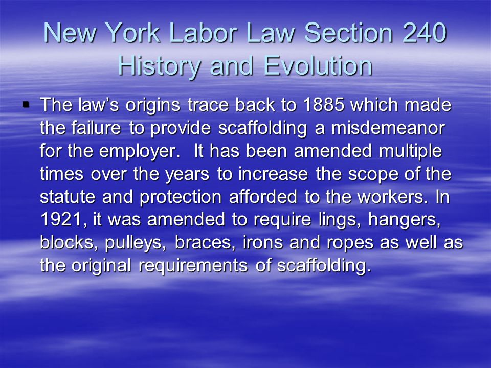New York Labor Law Section 240 History and Evolution  The law's origins trace back to 1885 which made the failure to provide scaffolding a misdemeano