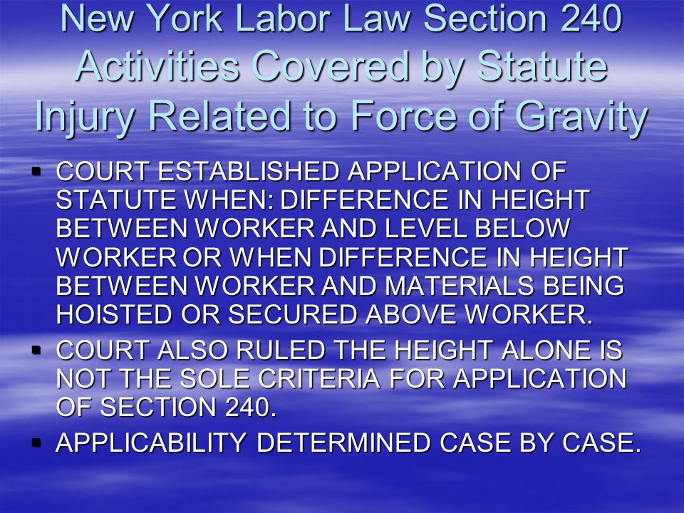 New York Labor Law Section 240 Activities Covered by Statute Injury Related to Force of Gravity  COURT ESTABLISHED APPLICATION OF STATUTE WHEN: DIFFE