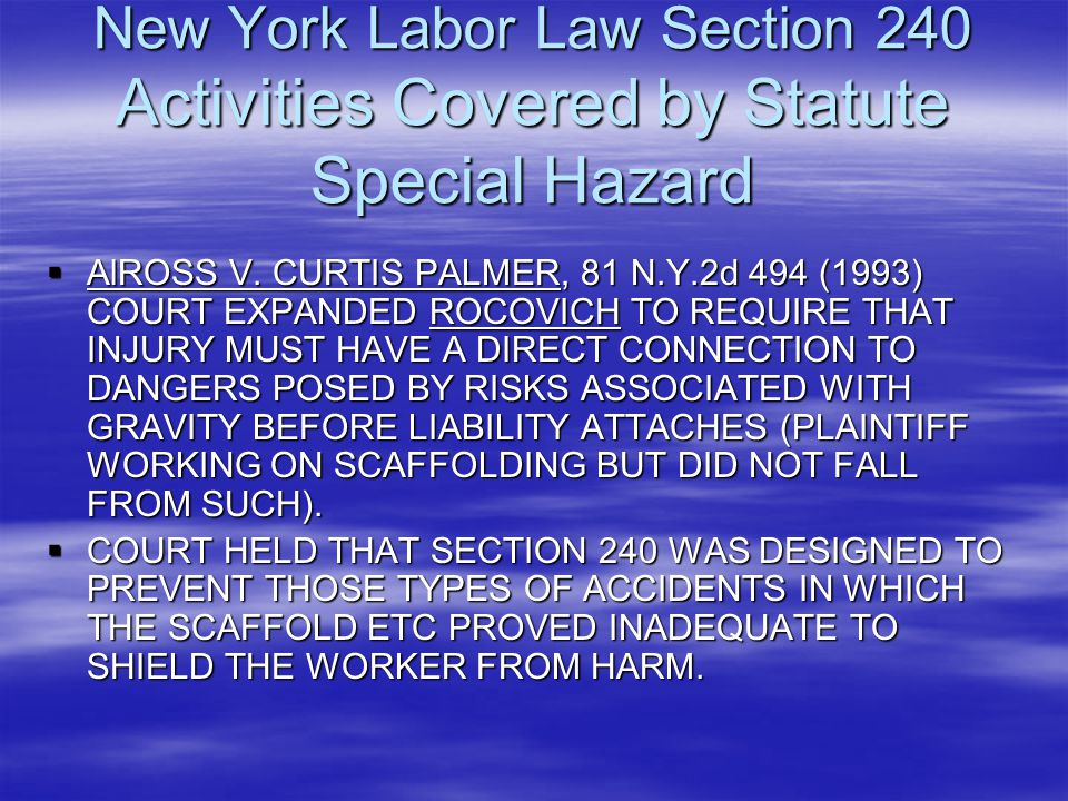 New York Labor Law Section 240 Activities Covered by Statute Special Hazard  AlROSS V. CURTIS PALMER, 81 N.Y.2d 494 (1993) COURT EXPANDED ROCOVICH TO