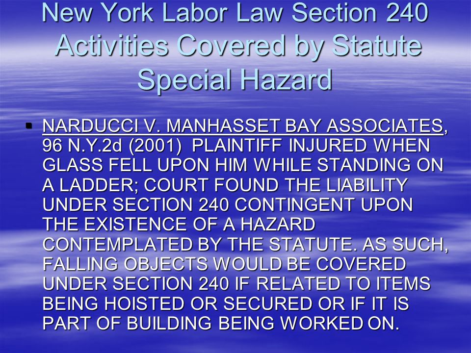 New York Labor Law Section 240 Activities Covered by Statute Special Hazard  NARDUCCI V. MANHASSET BAY ASSOCIATES, 96 N.Y.2d (2001) PLAINTIFF INJURED