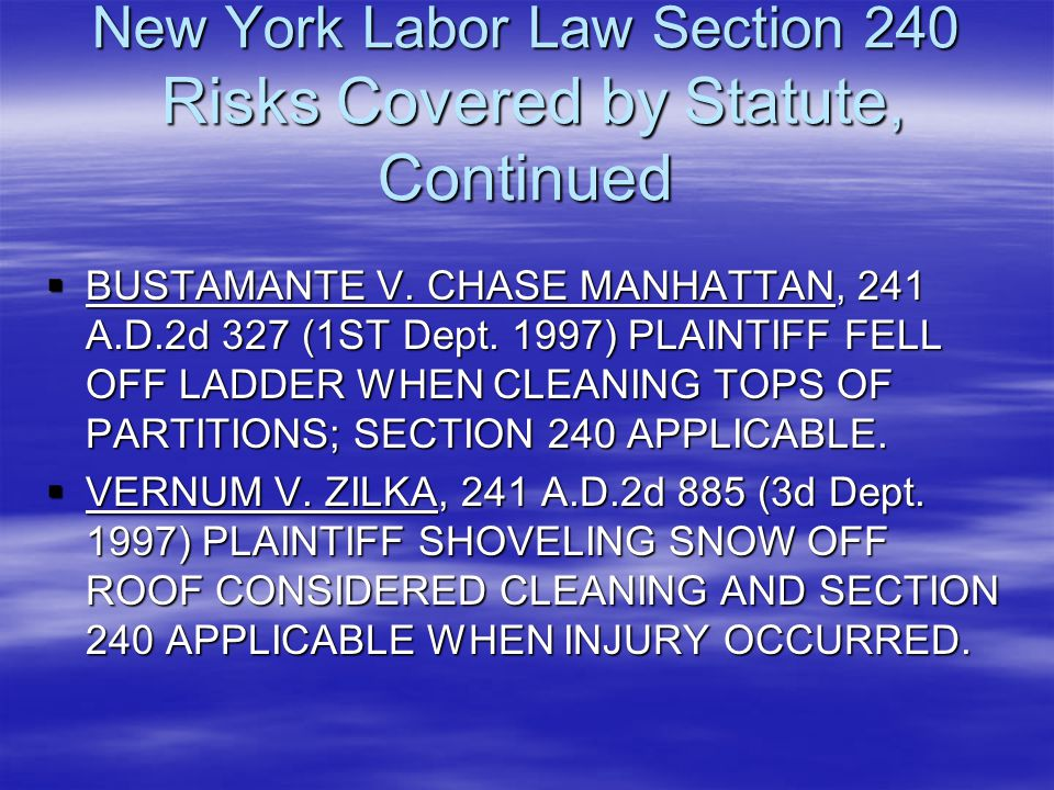 New York Labor Law Section 240 Risks Covered by Statute, Continued  BUSTAMANTE V. CHASE MANHATTAN, 241 A.D.2d 327 (1ST Dept. 1997) PLAINTIFF FELL OFF